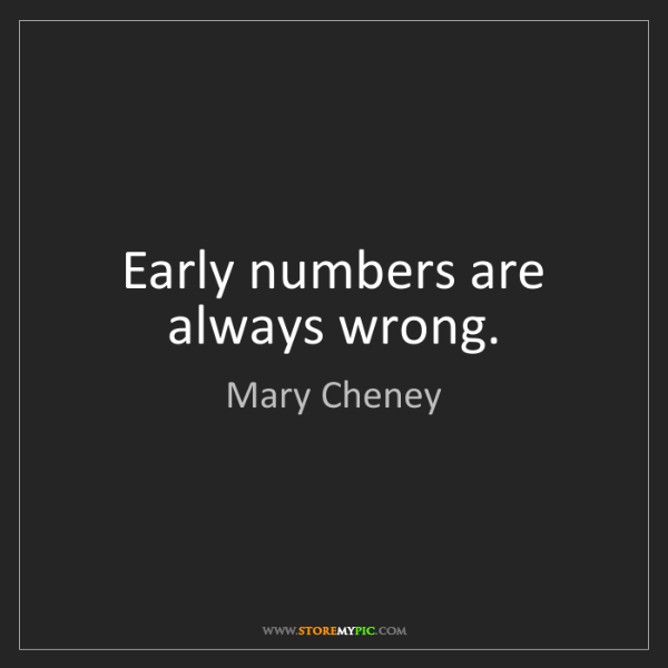 Mary Cheney: Early numbers are always wrong.