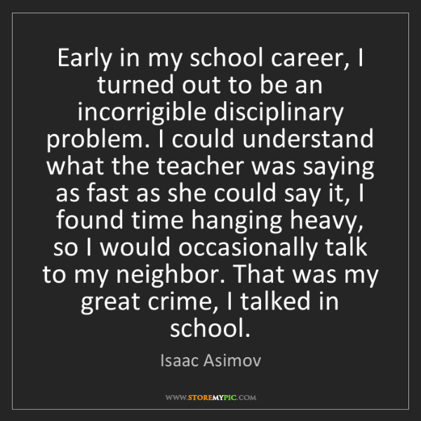 Isaac Asimov: Early in my school career, I turned out to be an incorrigible...