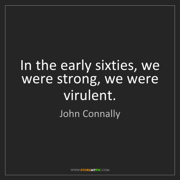 John Connally: In the early sixties, we were strong, we were virulent.