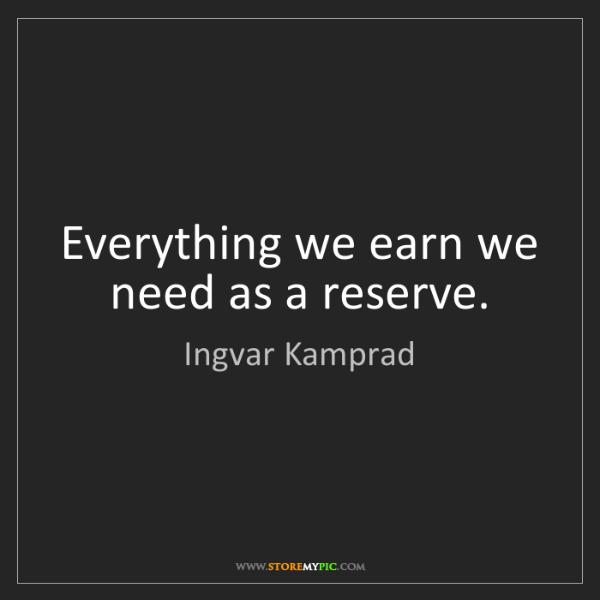 Ingvar Kamprad: Everything we earn we need as a reserve.
