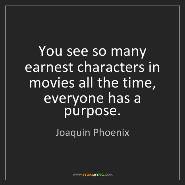 Joaquin Phoenix: You see so many earnest characters in movies all the...