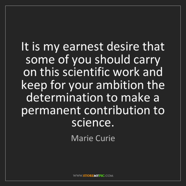 Marie Curie: It is my earnest desire that some of you should carry...