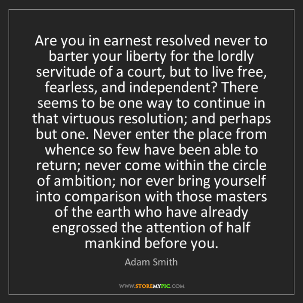 Adam Smith: Are you in earnest resolved never to barter your liberty...