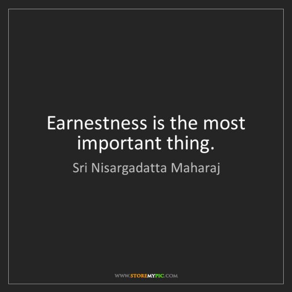 Sri Nisargadatta Maharaj: Earnestness is the most important thing.