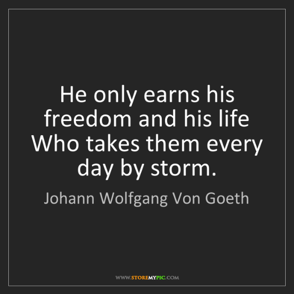 Johann Wolfgang Von Goeth: He only earns his freedom and his life Who takes them...