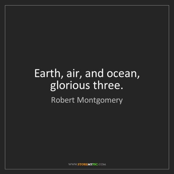 Robert Montgomery: Earth, air, and ocean, glorious three.