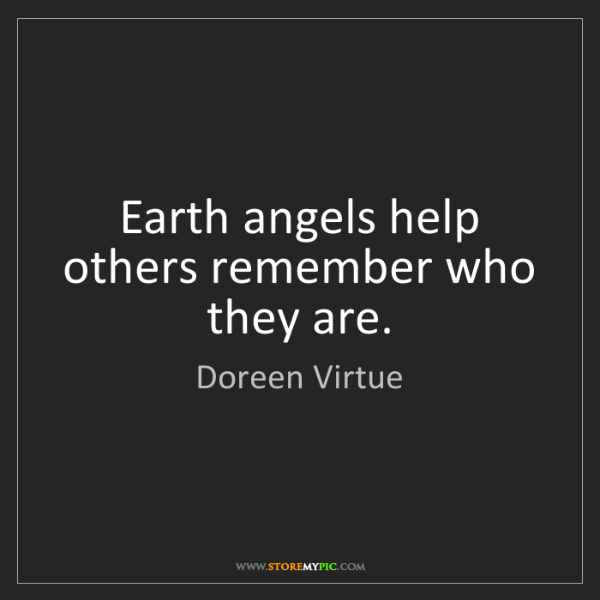Doreen Virtue: Earth angels help others remember who they are.