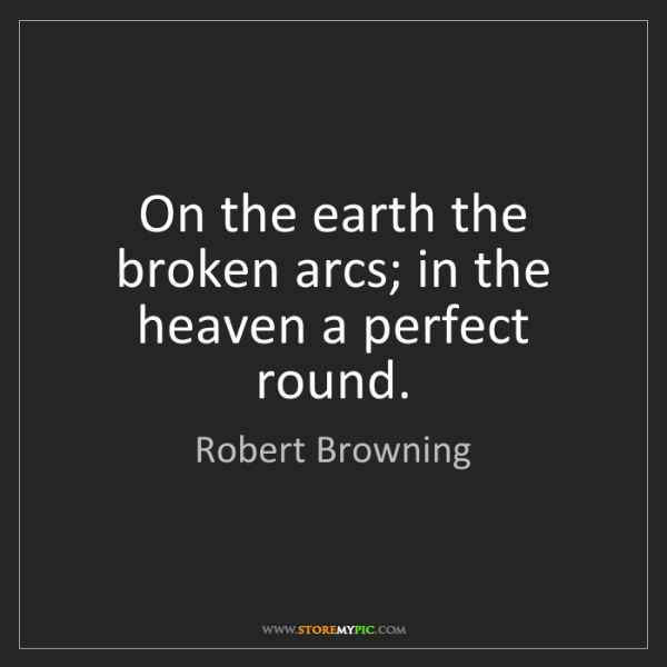 Robert Browning: On the earth the broken arcs; in the heaven a perfect...
