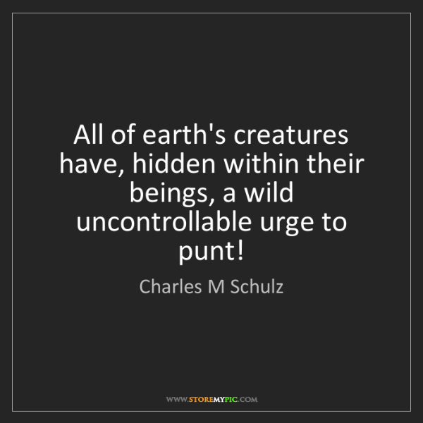 Charles M Schulz: All of earth's creatures have, hidden within their beings,...
