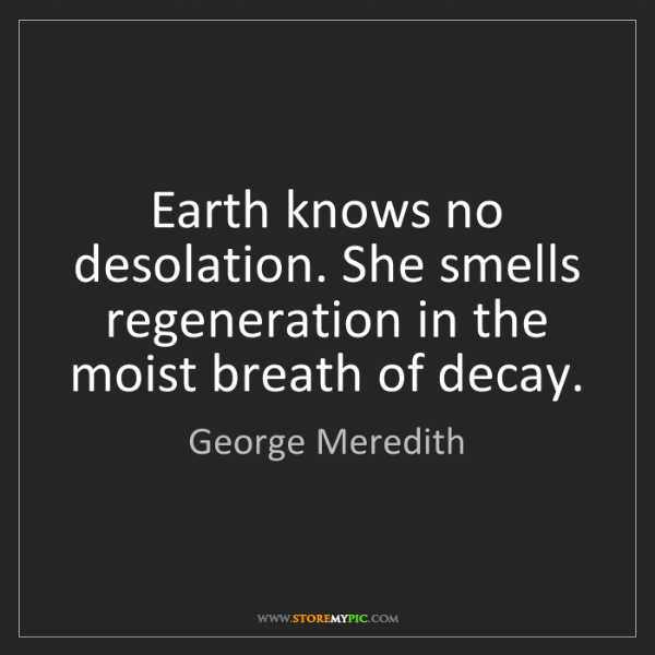 George Meredith: Earth knows no desolation. She smells regeneration in...
