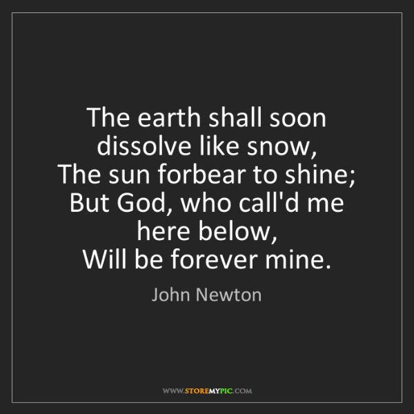 John Newton: The earth shall soon dissolve like snow,   The sun forbear...
