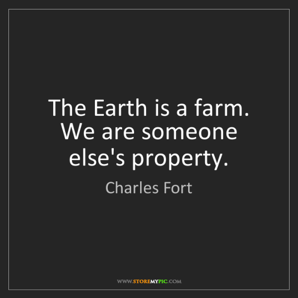 Charles Fort: The Earth is a farm. We are someone else's property.