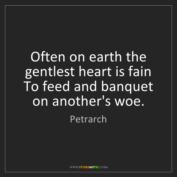Petrarch: Often on earth the gentlest heart is fain To feed and...