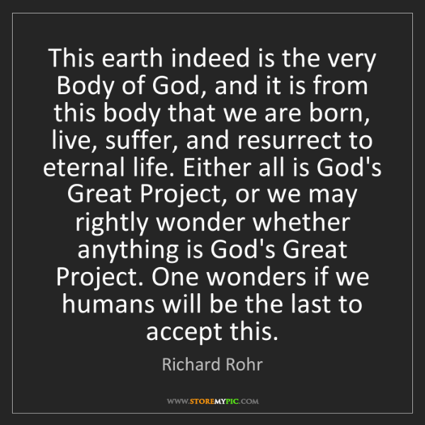 Richard Rohr: This earth indeed is the very Body of God, and it is...