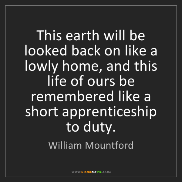 William Mountford: This earth will be looked back on like a lowly home,...