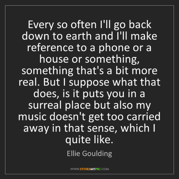 Ellie Goulding: Every so often I'll go back down to earth and I'll make...