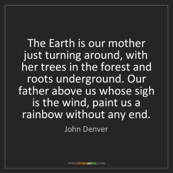 John Denver: The Earth is our mother just turning around, with her...
