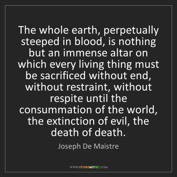Joseph De Maistre: The whole earth, perpetually steeped in blood, is nothing...