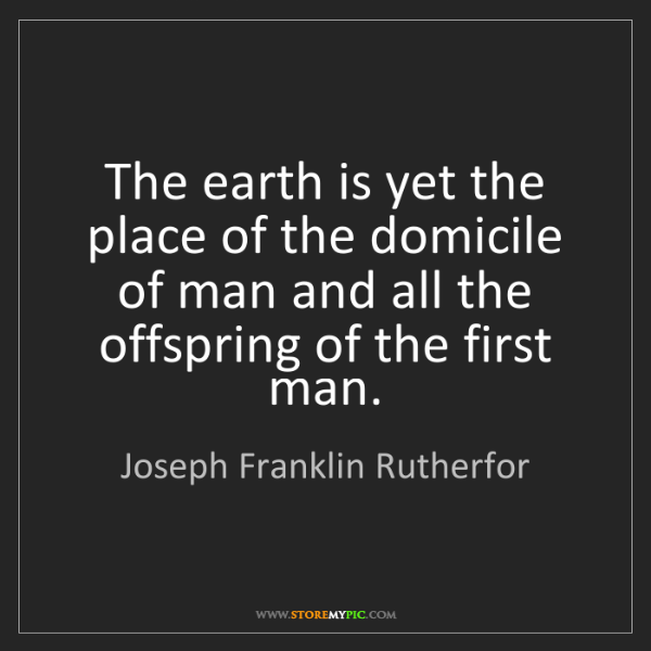 Joseph Franklin Rutherfor: The earth is yet the place of the domicile of man and...