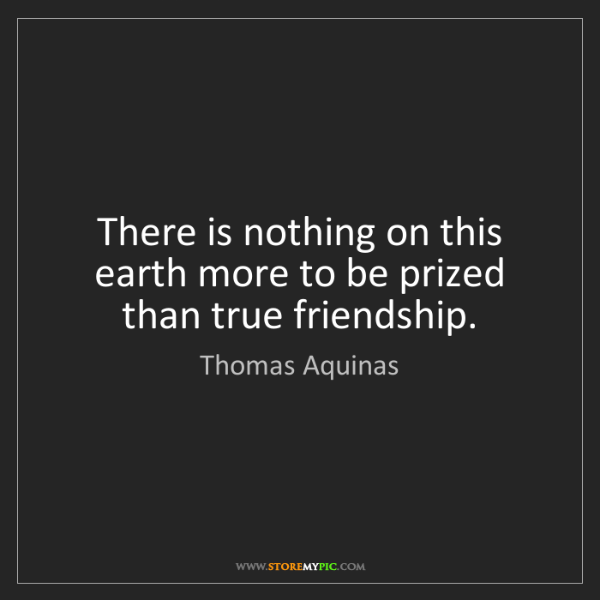 Thomas Aquinas: There is nothing on this earth more to be prized than...