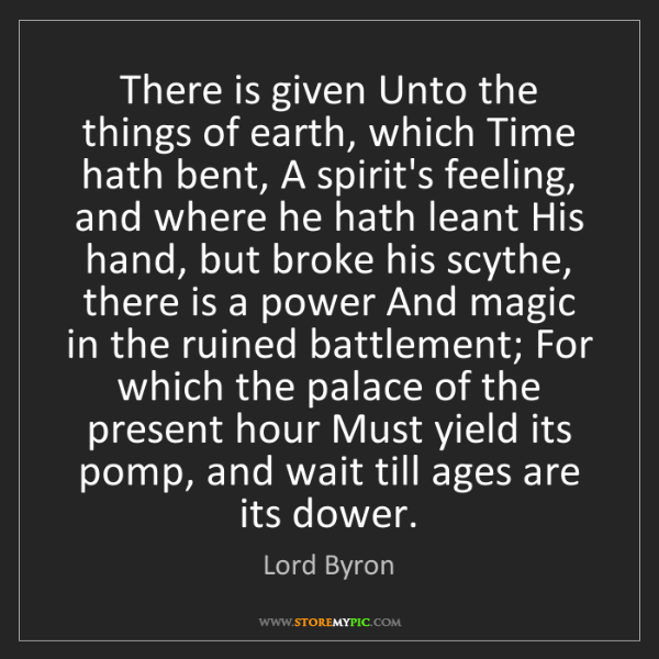 Lord Byron: There is given Unto the things of earth, which Time hath...