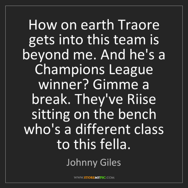 Johnny Giles: How on earth Traore gets into this team is beyond me....