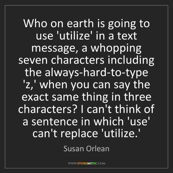 Susan Orlean: Who on earth is going to use 'utilize' in a text message,...