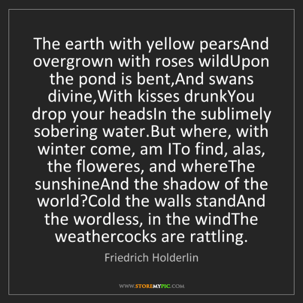 Friedrich Holderlin: The earth with yellow pearsAnd overgrown with roses wildUpon...