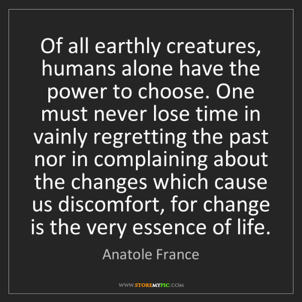 Anatole France: Of all earthly creatures, humans alone have the power...