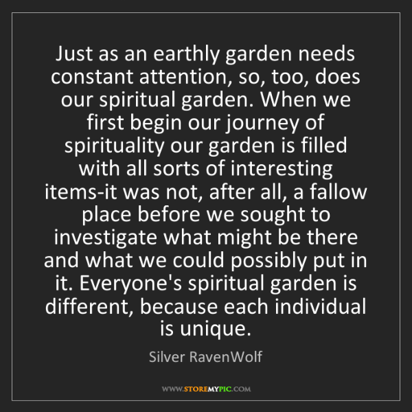 Silver RavenWolf: Just as an earthly garden needs constant attention, so,...