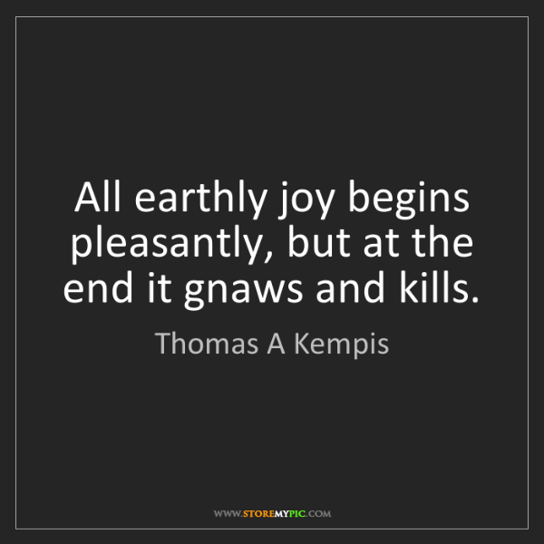Thomas A Kempis: All earthly joy begins pleasantly, but at the end it...