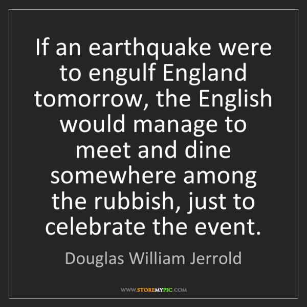 Douglas William Jerrold: If an earthquake were to engulf England tomorrow, the...