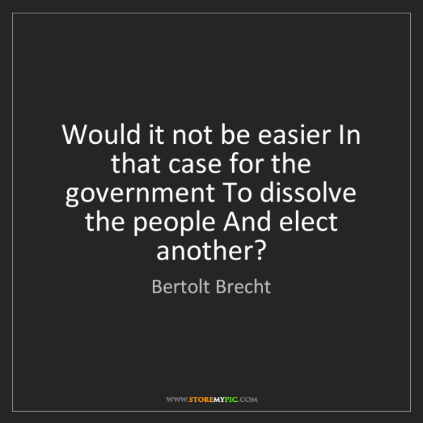 Bertolt Brecht: Would it not be easier In that case for the government...