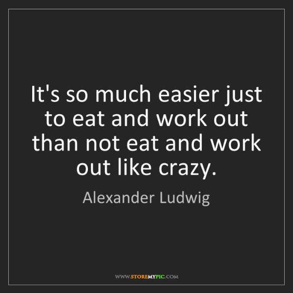 Alexander Ludwig: It's so much easier just to eat and work out than not...