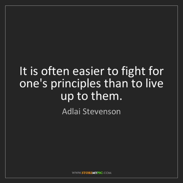 Adlai Stevenson: It is often easier to fight for one's principles than...