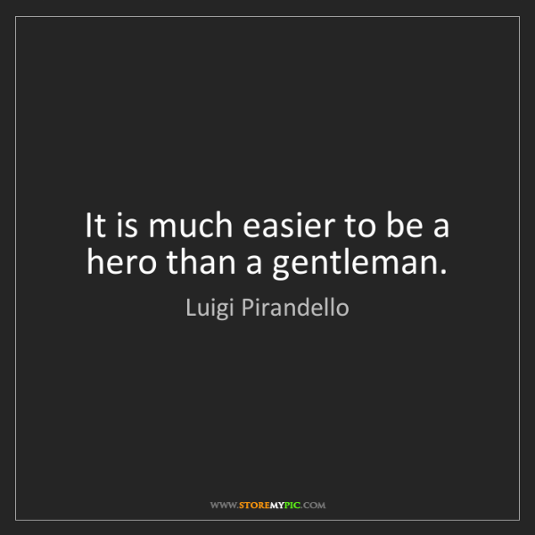 Luigi Pirandello: It is much easier to be a hero than a gentleman.
