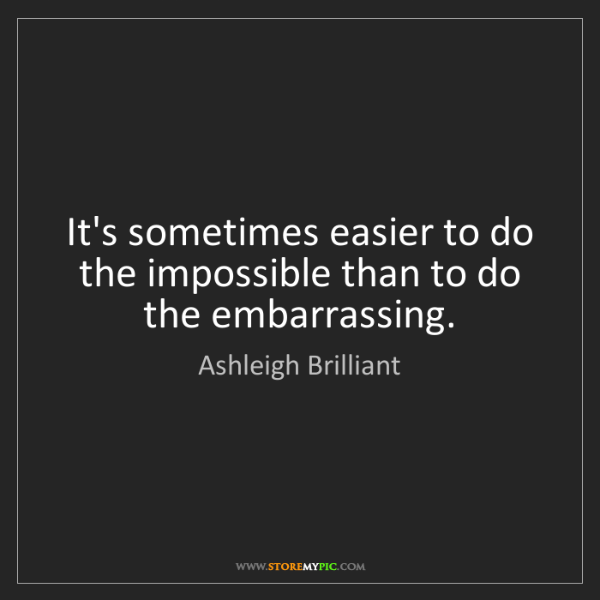 Ashleigh Brilliant: It's sometimes easier to do the impossible than to do...