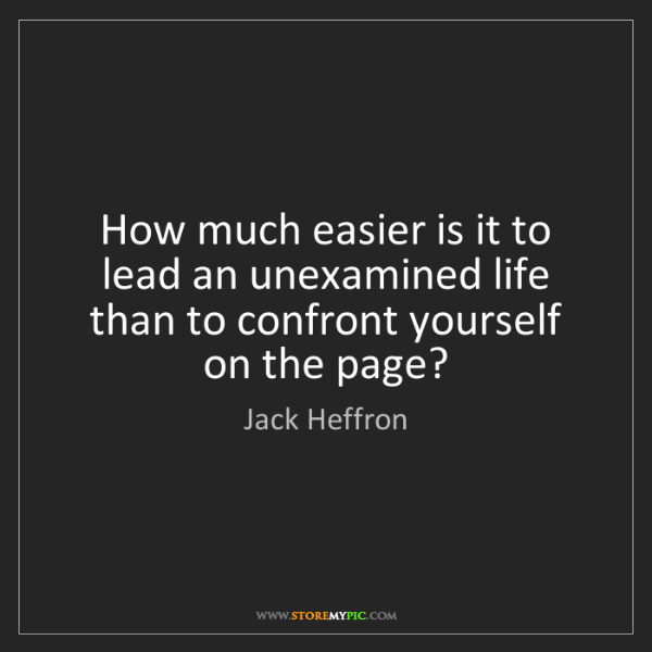 Jack Heffron: How much easier is it to lead an unexamined life than...