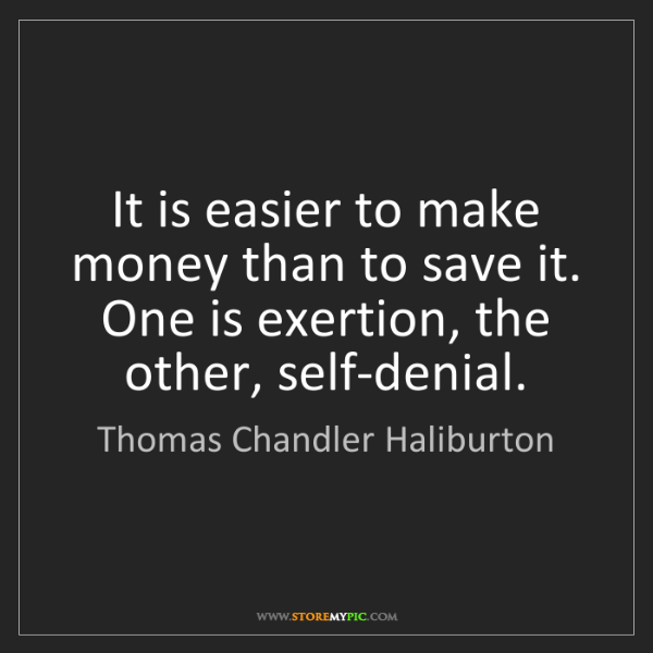 Thomas Chandler Haliburton: It is easier to make money than to save it. One is exertion,...