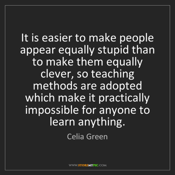 Celia Green: It is easier to make people appear equally stupid than...