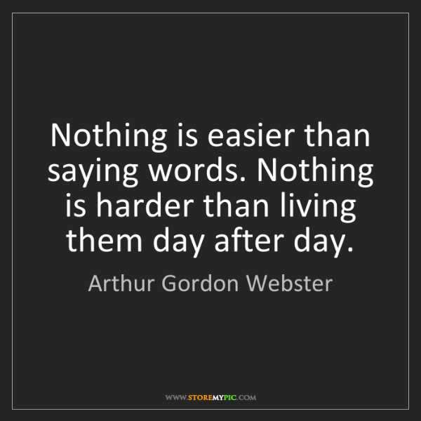 Arthur Gordon Webster: Nothing is easier than saying words. Nothing is harder...