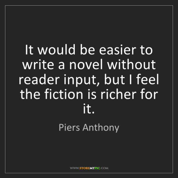 Piers Anthony: It would be easier to write a novel without reader input,...