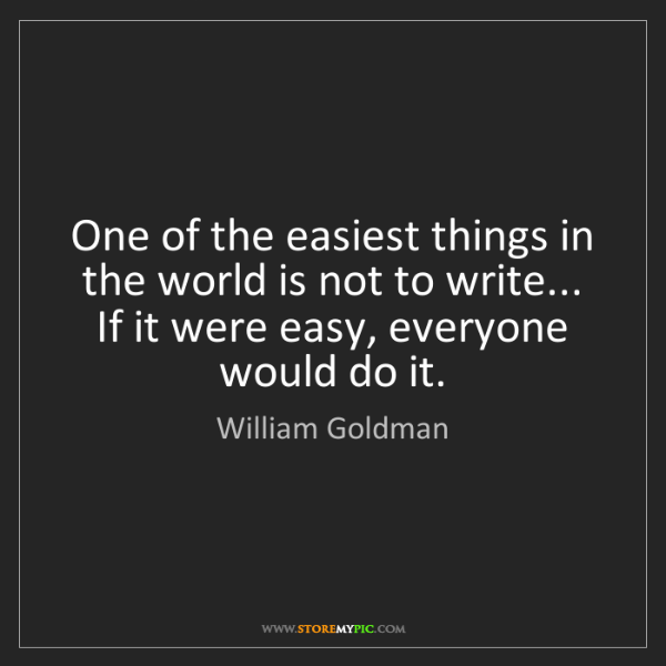 William Goldman: One of the easiest things in the world is not to write......