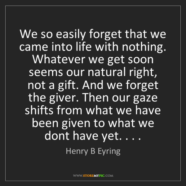 Henry B Eyring: We so easily forget that we came into life with nothing....