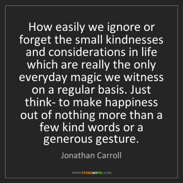 Jonathan Carroll: How easily we ignore or forget the small kindnesses and...