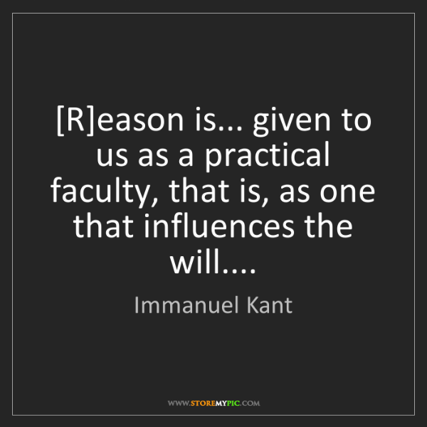 Immanuel Kant: [R]eason is... given to us as a practical faculty, that...