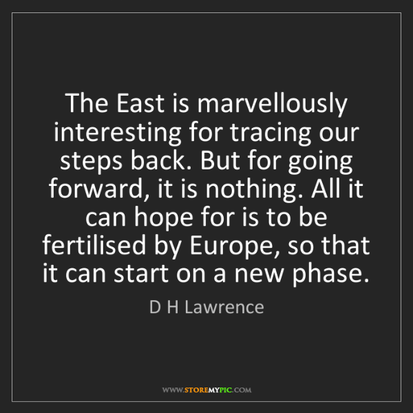 D H Lawrence: The East is marvellously interesting for tracing our...
