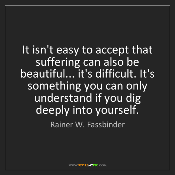 Rainer W. Fassbinder: It isn't easy to accept that suffering can also be beautiful......