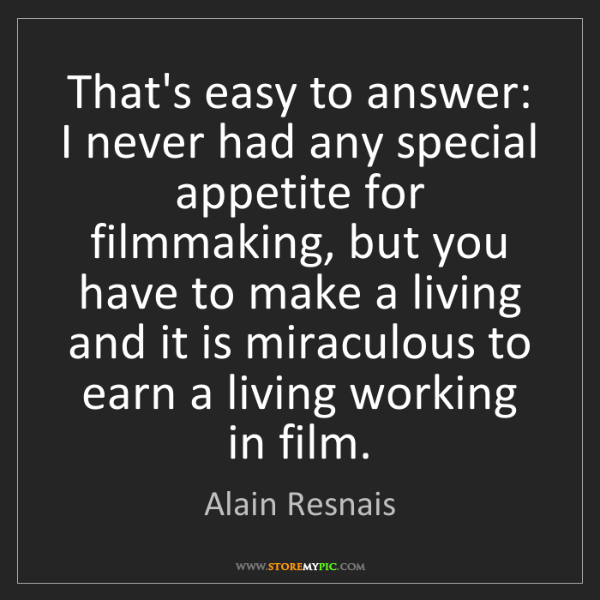 Alain Resnais: That's easy to answer: I never had any special appetite...