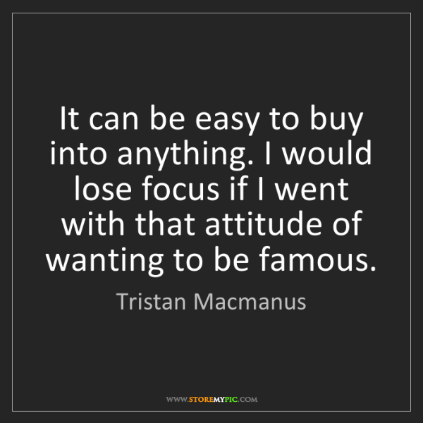 Tristan Macmanus: It can be easy to buy into anything. I would lose focus...